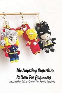 The Amazing Superhero Pattern For Beginners: Amazing Ideas To Start Crochet Your Favorite Superhero: Marvel Crochet Guide ...