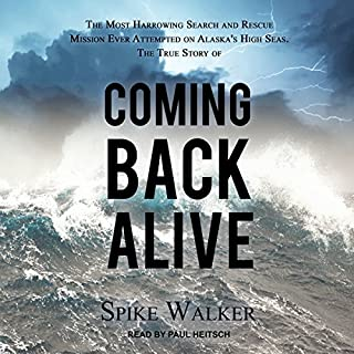 Coming Back Alive     The True Story of the Most Harrowing Search and Rescue Mission Ever Attempted on Alaska's High Seas              By:                                                                                                                                 Spike Walker                               Narrated by:                                                                                                                                 Paul Heitsch                      Length: 8 hrs and 40 mins     19 ratings     Overall 4.8