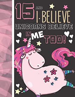 15 And I Believe Unicorns Believe In Me Too: Unicorn Gifts For Teen Girls Age 15 Years Old - Writing Journal To Doodle And...