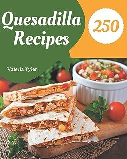 250 Quesadilla Recipes: A Must-have Quesadilla Cookbook for Everyone