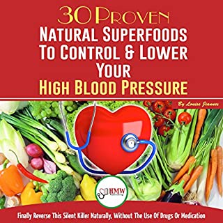 30 Proven Natural Superfoods to Control & Lower Your High Blood Pressure -      Finally Reverse This Silent Killer Naturally, Without the Use of Drugs or Medication               By:                                                                                                                                 Louise Jiannes                               Narrated by:                                                                                                                                 Robert Anthony                      Length: 1 hr and 12 mins     5 ratings     Overall 5.0