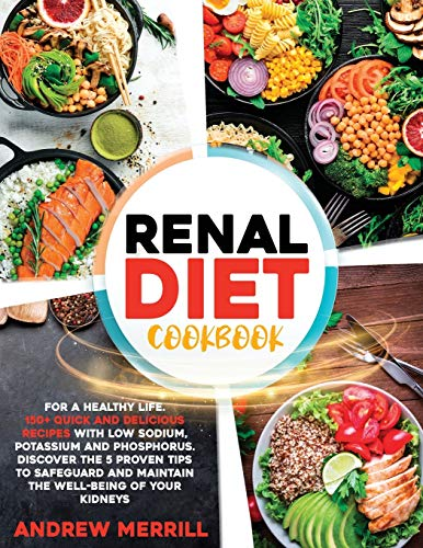 RENAL DIET COOKBOOK: 150+ QUICK AND DELICIOUS RECIPES WITH LOW SODIUM, POTASSIUM AND PHOSPHORUS FOR A HEALTHY LIFE. DISCOVER THE FIVE PROVEN TIPS TO SAFEGUARD AND MAINTAIN YOUR KIDNEYS' WELL-BEING