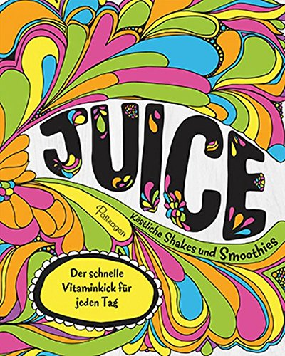 Juice - Köstliche Shakes und Smoothies: Der schnelle Vitaminkick für jeden Tag