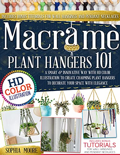 Macramè: -Plant Hangers 101- A Smart & Innovative Way Using HD Color Illustration to Create Charming Plant Hangers to Decorate Your Space with Elegance (Includes Wall Hanging & Necklace Models).