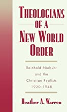 Theologians of a New World Order: Rheinhold Niebuhr and the Christian Realists, 1920-1948