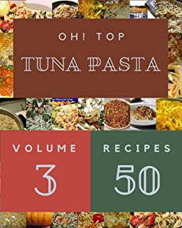 Oh! Top 50 Tuna Pasta Recipes Volume 3: Tuna Pasta Cookbook - Where Passion for Cooking Begins