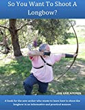 So You Want To Shoot A Longbow? (English Edition)...