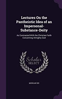 Lectures on the Pantheistic Idea of an Impersonal-Substance-Deity: As Contrasted with the Christian Faith Concerning Almig...