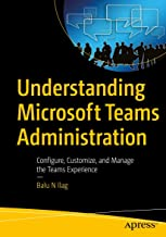 Understanding Microsoft Teams Administration: Configure, Customize, and Manage the Teams Experience