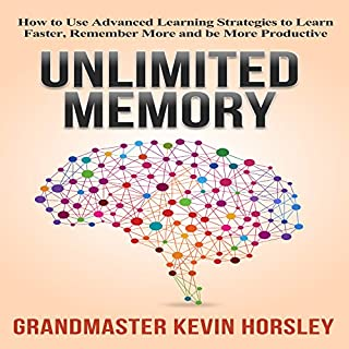 Unlimited Memory     How to Use Advanced Learning Strategies to Learn Faster, Remember More and Be More Productive              By:                                                                                                                                 Kevin Horsley                               Narrated by:                                                                                                                                 Dan Culhane                      Length: 2 hrs and 28 mins     1,330 ratings     Overall 4.5