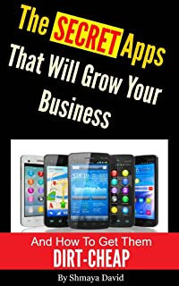 The Secret Apps That Will Grow Your Business and How to Get Them DIRT-CHEAP: The Business Owner's Guide to the Newest and Best Marketing Technology