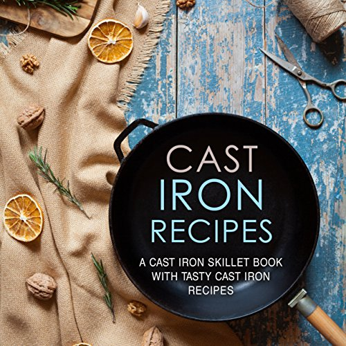 Cast Iron Recipes: A Cast Iron Skillet Cook with Tasty Cast Iron Recipes (2nd Edition) (English Edition)