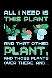 All I Need is This Plant And That Other Plant And Those Plants Over There And...: Gardening Journal, Garden Lover Notebook, Gift For Gardener, Birthday Present For Plants Lovers