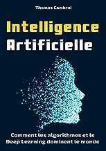 Intelligence Artificielle : Comment les algorithmes et le Deep Learning dominent le monde (French Edition)