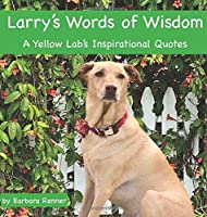 Larry's Words of Wisdom, A Yellow Lab's Inspirational Quotes