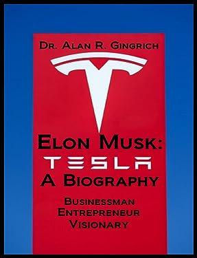 Elon Musk: A Biography: Businessman, Entrepreneur, Visionary