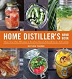 The Home Distiller's Handbook: Make Your Own Whiskey and Bourbon Blends, Infused Spirits, Cordials and Liquors
