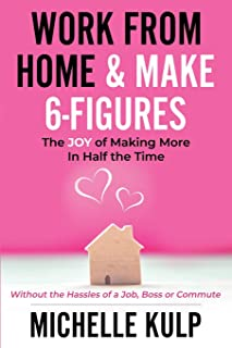 Work From Home & Make 6-Figures: The Joy of Making More In Half the Time (Without the Hassles of a Job, Boss or Commute)