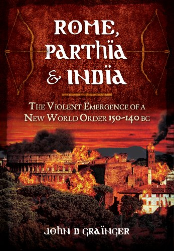 Rome, Parthia and India: The Violent Emergence of a New World Order 150-140 BC