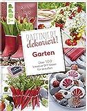 Raffiniert dekoriert! Garten: Über 100 Ruck-Zuck-Projekte für Garten, Terrasse und Balkon