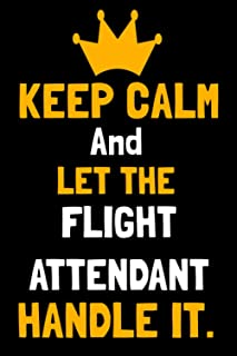 KEEP CALM AND LET THE FLIGHT ATTENDANT HANDLE IT.: Blank Lined Notebook Journal For FLIGHT ATTENDANT Team Member Appreciat...