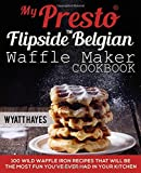 My Presto FlipSide Belgian Waffle Maker Cookbook: 100 Wild Waffle Iron Recipes That Will Be the Most Fun You've Ever Had in Your Kitchen