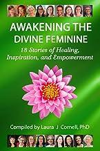 Awakening the Divine Feminine: 18 Stories of Healing, Inspiration, and Empowerment