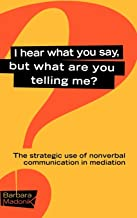 I Hear What You Say, But What Are You Telling Me?: The Strategic Use of Nonverbal Communication in Mediation