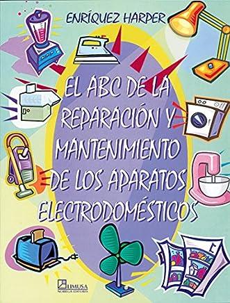 El abc de la reparacion y mantenimiento de los aparatos electrodomesticos/ The Abc of the