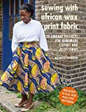 Sewing with African Wax Print Fabric: 25 Vibrant Projects for Handmade Clothes and Accesso...