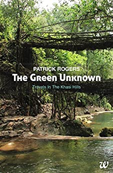 The Green Unknown: Travels in the Khasi Hills by [Patrick Rogers]