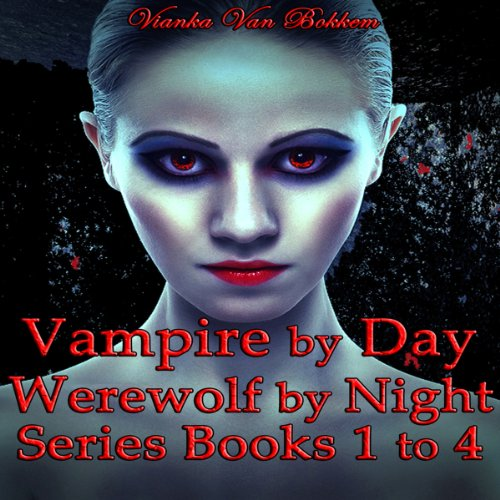 Vampire by Day, Werewolf by Night Series: Books 1 to 4 Audiobook By Vianka Van Bokkem cover art