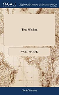 True Wisdom: Or, Considerations for Every Day of the Week, Written in Italian by ... Paul Segnery, ... with an Appendix of...