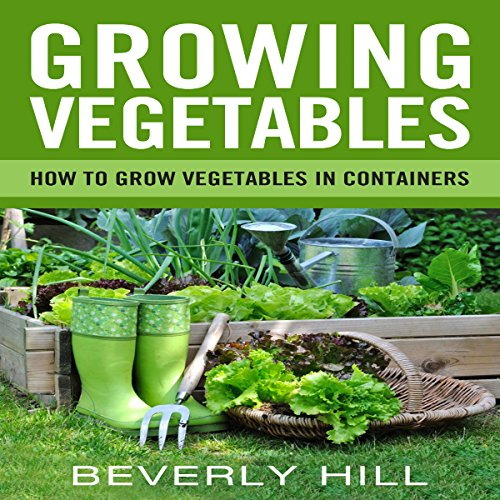 Growing Vegetables: How to Grow Vegetables in Containers audiobook cover art