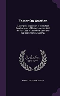 Foster on Auction: A Complete Exposition of the Latest Developments of Modern Auction, with the Full Code of the Official ...
