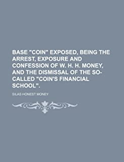 Base Coin Exposed, Being the Arrest, Exposure and Confession of W. H. H. Money, and the Dismissal of the So-Called Coin's ...
