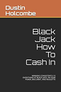 Black Jack How To Cash In: Winning Consistently Is Everything at Black Jack, Pai Gow Poker, Baccarat, and Roulette