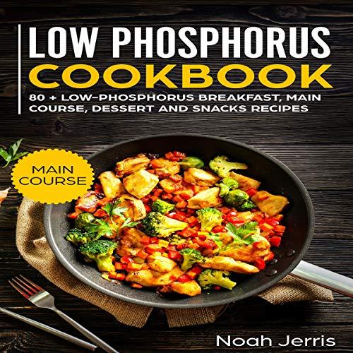 Low Phosphorus Cookbook: 80 + Low-Phosphorus Breakfast, Main Course, Dessert and Snacks Recipes audiobook cover art