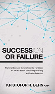 Succession or Failure: The Small Business Owner's Essential Handbook for Value Creation, Exit Strategy Planning and Capita...