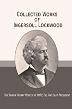 Collected Works of Ingersoll Lockwood: The Baron Trump Novels & 1900; Or, The Last President