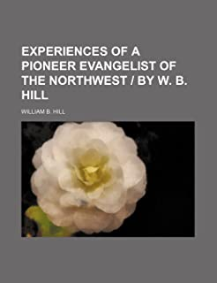 Experiences of a Pioneer Evangelist of the Northwest - By W. B. Hill