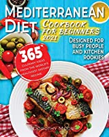 Mediterranean diet cookbook for beginners 2021: 365 culinary ideas from the world's healthiest dietary regime. Designed for busy people and kitchen rookies.