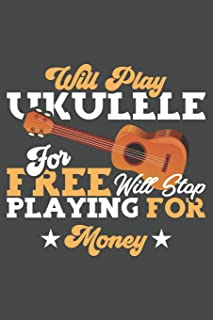 Will Play Ukulele For Free Will Stop Playing For Money: Blank Ukulele Tab Book To Write Your Own Ukulele Music
