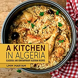 A Kitchen in Algeria: Classical and Contemporary Algerian Recipes (Algerian Recipes, Algerian Cookbook, Algerian Cooking, Algerian Food, African Cookbook, African Recipes Book 1) by [Umm Maryam]