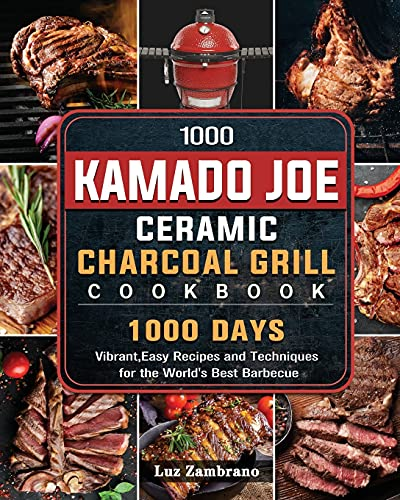 1000 Kamado Joe Ceramic Charcoal Grill Cookbook: 1000 Days Vibrant, Easy Recipes and Techniques for...