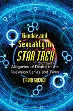 Gender and Sexuality in Star Trek: Allegories of Desire in the Television Series and Films