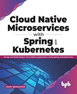 Cloud Native Microservices with Spring and Kubernetes: Design and Build Modern Cloud Native Applications using Spring and ...