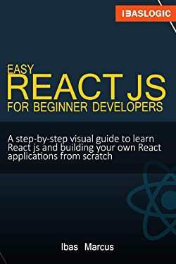 Easy React JS for Beginner Developers: A step-by-step visual guide to learn React js and building your own React applications from scratch