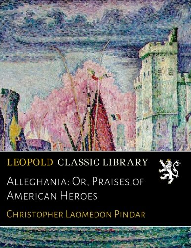 Alleghania: Or, Praises of American Heroes