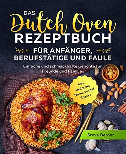Das Dutch Oven Rezeptbuch für Anfänger, Berufstätige und Faule: Einfache und schmackhafte Gerichte für Freunde und Familie inkl. Beilagen, Desserts und Snacks